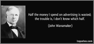 quote-half-the-money-i-spend-on-advertising-is-wasted-the-trouble-is-i-don-t-know-which-half-john-wanamaker-193077